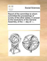 Report of the Committee to Whom Committed the Proceedings of Sundry of the Other States, in Answer to the Resolutions of the General Assembly, of the --- Day of ---.