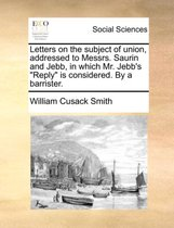 Letters on the Subject of Union, Addressed to Messrs. Saurin and Jebb, in Which Mr. Jebb's Reply Is Considered. by a Barrister