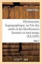 Dictionnaire Hagiographique, Ou Vie Des Saints Et Des Bienheureux Honor�s En Tout Temps Tome 1