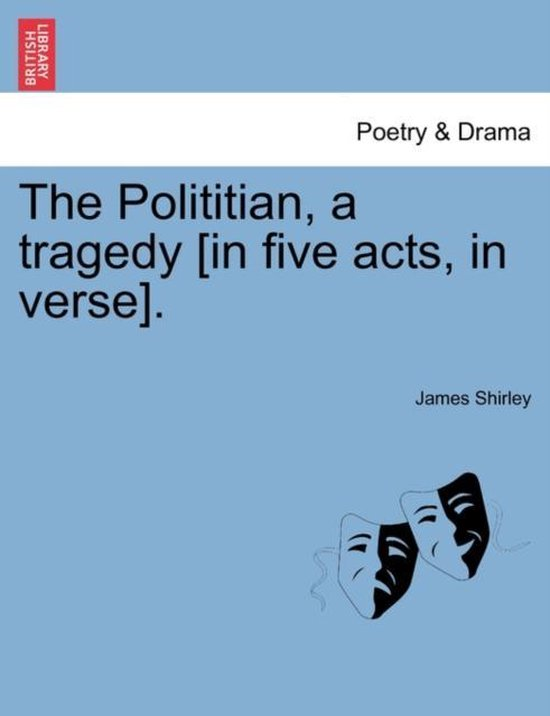 The Polititian, a Tragedy [In Five Acts, in Verse].