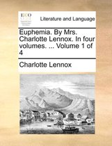 Euphemia. by Mrs. Charlotte Lennox. in Four Volumes. ... Volume 1 of 4