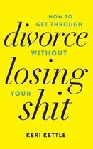 Get Through Your Divorce Without Losing Your Shit