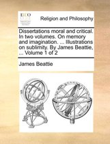 Dissertations Moral and Critical. in Two Volumes. on Memory and Imagination. ... Illustrations on Sublimity. by James Beattie, ... Volume 1 of 2