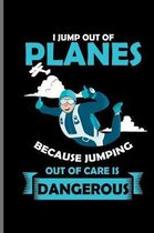 I jump out of Planes Because Jumping out of care is Dangerous
