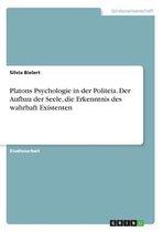 Platons Psychologie in Der Politeia. Der Aufbau Der Seele, Die Erkenntnis Des Wahrhaft Existenten