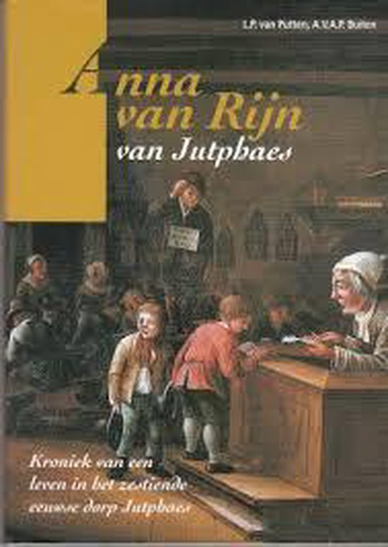Anna van Rijn van Jutphaes : kroniek van een leven in het zestiende eeuwse dorp Jutphaes - L.P. van Putten |