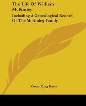The Life Of William McKinley: Including A Genealogical Record Of The McKinley Family