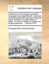 A Dictionary of the English and Italian Languages. by Joseph Baretti. Improved and Augmented with Above Ten Thousand Words, Omitted in the Last Edition of Altieri. to Which Is Added, an Italian and English Grammar. ... Volume 2 of 2