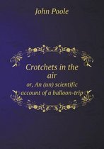 Crotchets in the Air Or, an (Un) Scientific Account of a Balloon-Trip