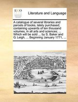 A Catalogue of Several Libraries and Parcels of Books, Lately Purchased; Containing Upwards of Ten Thousand Volumes, in All Arts and Sciences; ... Which Will Be Sold ... by S. Baker and G. Leigh, ... Beginning January 1771, ...