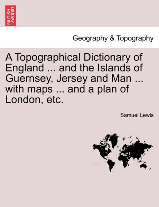 A Topographical Dictionary of England ... and the Islands of Guernsey, Jersey and Man ... with Maps ... and a Plan of London, Etc. Third Edition