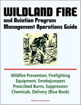 Wildland Fire and Aviation Program Management Operations Guide: Wildfire Prevention, Firefighting Equipment, Smokejumpers, Prescribed Burns, Suppression Chemicals, Delivery Systems