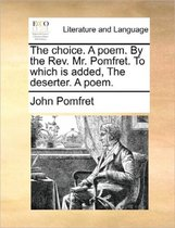 The Choice. a Poem. by the Rev. Mr. Pomfret. to Which Is Added, the Deserter. a Poem.