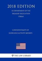 Confidentiality of Suspicious Activity Reports (Us Department of the Treasury Regulation) (Treas) (2018 Edition)