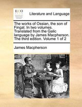 The Works of Ossian, the Son of Fingal. in Two Volumes. Translated from the Galic Language by James MacPherson. ... the Third Edition. Volume 1 of 2