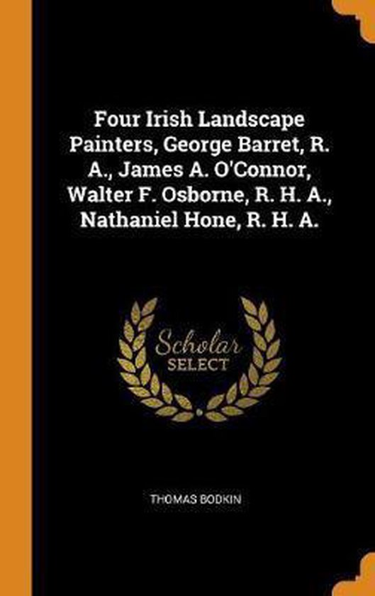 Boek cover Four Irish Landscape Painters, George Barret, R. A., James A. OConnor, Walter F. Osborne, R. H. A., Nathaniel Hone, R. H. A. van Thomas Bodkin (Hardcover)