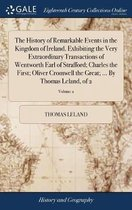 The History of Remarkable Events in the Kingdom of Ireland. Exhibiting the Very Extraordinary Transactions of Wentworth Earl of Strafford; Charles the First; Oliver Cromwell the Great; ... by Thomas Leland, of 2; Volume 2