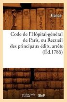 Code de l'Hopital-general de Paris, ou Recueil des principaux edits, arrets (Ed.1786)