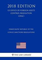 Democratic Republic of the Congo Sanctions Regulations (Us Office of Foreign Assets Control Regulation) (Ofac) (2018 Edition)