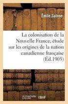 La Colonisation de la Nouvelle France, Etude Sur Les Origines de la Nation Canadienne Francaise