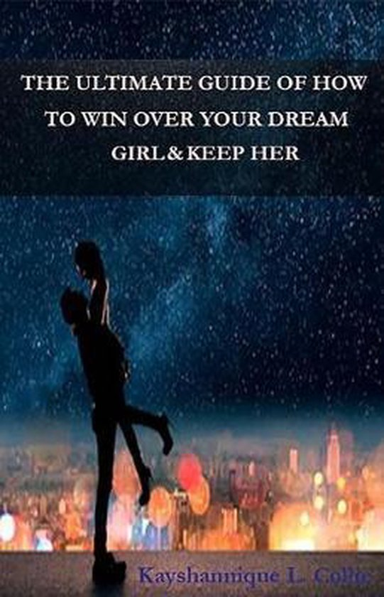 The Ultimate Guide of How to Win Over Your Dream Girl & Keep Her