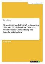 Die deutsche Landwirtschaft in der ersten Halfte des 20. Jahrhunderts. Zwischen Protektionismus, Marktoeffnung und Kriegsbewirtschaftung