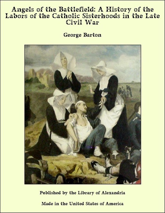Angels of the Battlefield: A History of the Labors of the Catholic Sisterhoods in the Late Civil War