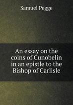 An Essay on the Coins of Cunobelin in an Epistle to the Bishop of Carlisle