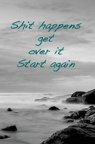 Shit Happens. Get Over It. Start Again