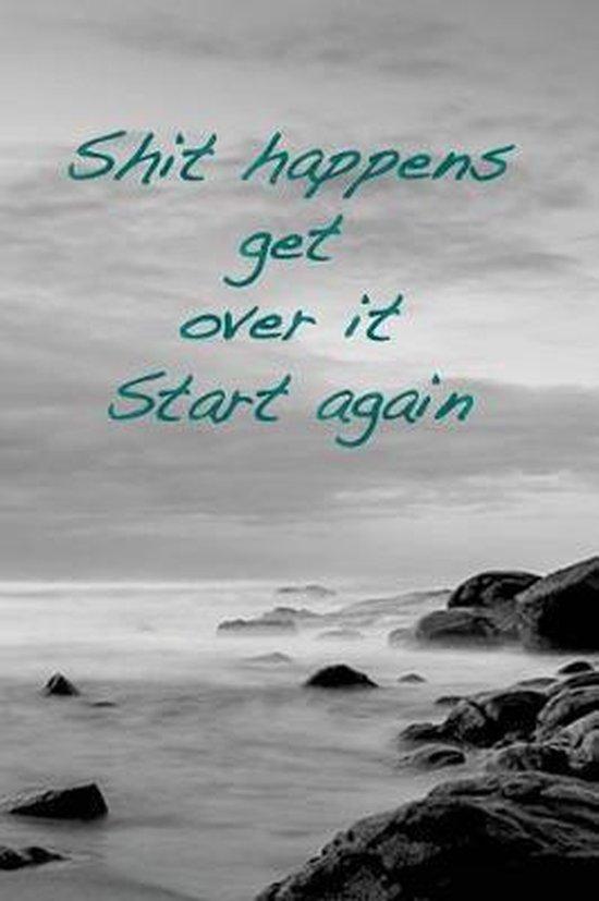 Shit Happens. Get Over It. Start Again