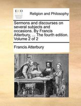 Sermons and Discourses on Several Subjects and Occasions. by Francis Atterbury, ... the Fourth Edition. Volume 2 of 2