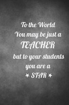 To the World you may be just a Teacher but to your students you are a Star