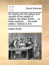 An Inquiry Into the Nature and Causes of the Wealth of Nations. by Adam Smith, ... in Three Volumes. ... the Sixth Edition. Volume 3 of 3