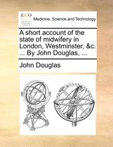A Short Account of the State of Midwifery in London, Westminster, &c. ... by John Douglas,