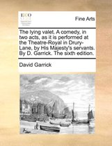 The Lying Valet. a Comedy, in Two Acts, as It Is Performed at the Theatre-Royal in Drury-Lane, by His Majesty's Servants. by D. Garrick. the Sixth Edition