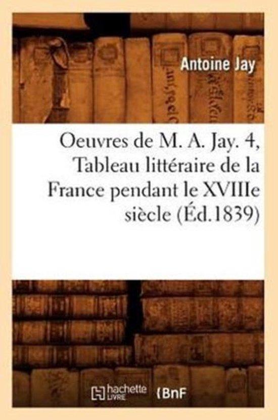 Oeuvres de M. A. Jay. 4, Tableau litteraire de la France pendant le XVIIIe siecle (Ed.1839)
