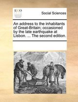 An Address to the Inhabitants of Great-Britain; Occasioned by the Late Earthquake at Lisbon. ... the Second Edition.