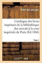 Catalogue Des Livres Imprim s de la Biblioth que Des Avocats La Cour Imp riale de Paris. Tome 1