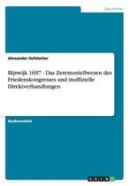 Rijswijk 1697 - Das Zeremoniellwesen des Friedenskongresses und inoffizielle Direktverhandlungen