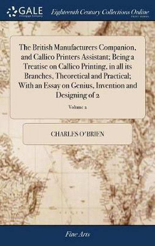 The British Manufacturers Companion, and Callico Printers Assistant; Being a Treatise on Callico Printing, in All Its Branches, Theoretical and Practical; With an Essay on Genius, Invention and Designing of 2; Volume 2