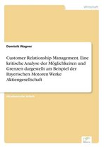 Customer Relationship Management. Eine kritische Analyse der Moeglichkeiten und Grenzen dargestellt am Beispiel der Bayerischen Motoren Werke Aktiengesellschaft