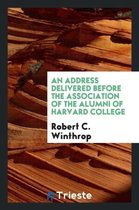An Address Delivered Before the Association of the Alumni of Harvard College
