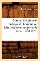 Manuel Th�orique Et Pratique Du Brasseur, Ou l'Art de Faire Toutes Sortes de Bi�re (�d.1825)