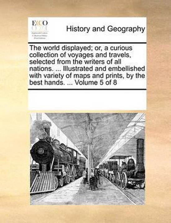 The World Displayed; Or, a Curious Collection of Voyages and Travels, Selected from the Writers of All Nations. ... Illustrated and Embellished with Variety of Maps and Prints, by the Best Hands. ... Volume 5 of 8