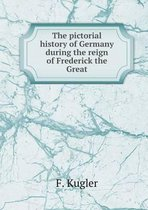 The Pictorial History of Germany During the Reign of Frederick the Great