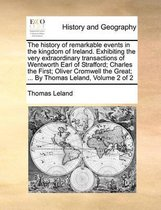 The History of Remarkable Events in the Kingdom of Ireland. Exhibiting the Very Extraordinary Transactions of Wentworth Earl of Strafford; Charles the First; Oliver Cromwell the Great; ... by Thomas Leland, Volume 2 of 2