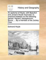 An Epitome of Hoyle, with Beaufort and Jones's Hoyle Improved; Or, Practical Treatises on the Following Games. Hazard, Backgammon, Tennis, ... by a Member of the Jockey Club.