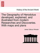 The Geography of Herodotus Developed, Explained, and Illustrated from Modern Researches and Discoveries. with Maps and Plans