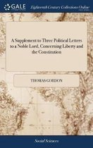 A Supplement to Three Political Letters to a Noble Lord, Concerning Liberty and the Constitution