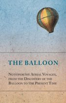 The Balloon - Noteworthy Aerial Voyages, from the Discovery of the Balloon to the Present Time - With a Narrative of the Aeronautic Experiences of Mr. Samuel A. King, and a Full Description of His Great Captive Balloons and Their Apparatus